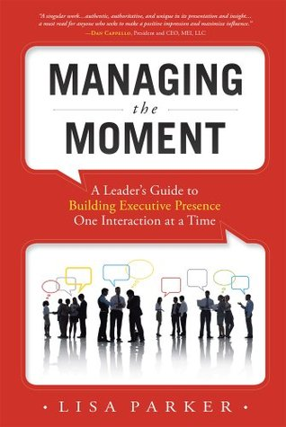 Managing the Moment: A Leaders Guide to Building Executive Presence One Interaction at a Time  by  Lisa Parker
