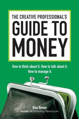 The Creative Professionals Guide to Money: How to Think About It, How to Talk About it, How to Manage It Ilise Benun