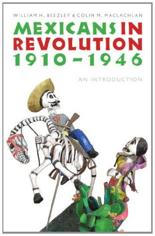 Mexicans in Revolution, 1910-1946: An Introduction William H. Beezley