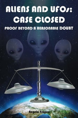 Aliens and UFOs: Case Closed Proof Beyond A Reasonable Doubt  by  Angelo Tropea