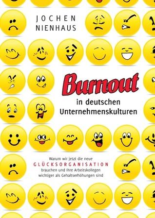 Burn-out in deutschen Unternehmenskulturen: Warum wir jetzt die neue Glücksorganisation brauchen und Ihre Arbeitskollegen wichtiger als Gehaltserhöhungen sind  by  Jochen Nienhaus