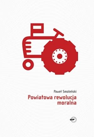 Powiatowa rewolucja moralna  by  Paweł Smoleński