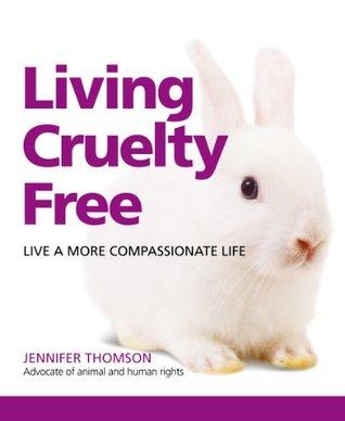 Living Cruelty Free: Live A More Compassionate Life Jennifer Thomson