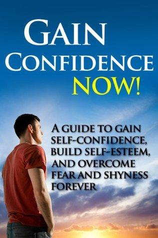 Gain Confidence NOW! - A Guide To Gain Self-Confidence, Build Self-Esteem, And Overcoming Fear And Shyness Forever Brian Rogers