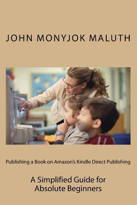 Publishing a Book on Amazons Kindle Direct Publishing: A Simplified Guide for Absolute Beginners John Monyjok Maluth