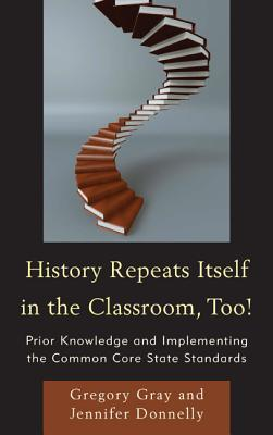 History Repeats Itself in the Classroom, Too!: Prior Knowledge and Implementing the Common Core State Standards  by  Gregory Gray