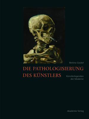 Die Pathologisierung Des Kunstlers: Kunstlerlegenden Der Moderne  by  Bettina Gockel