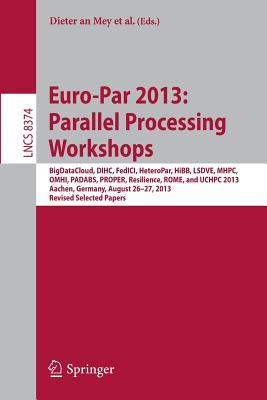 Euro-Par 2013: Parallel Processing Workshops: Bigdatacloud, Dihc, Fedici, Heteropar, Hibb, Lsdve, Mhpc, Omhi, Padabs, Proper, Resilience, Rome, Uchpc 2013, Aachen, Germany, August 26-30, 2013. Revised Selected Papers Dieter An Mey