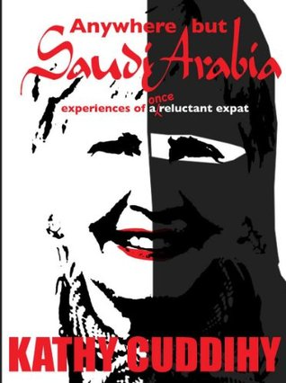 Anywhere But Saudi Arabia! Experiences of a Once Reluctant Expat Kathy Cuddihy
