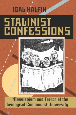 Stalinist Confessions: Messianism and Terror at the Leningrad Communist University  by  Igal Halfin