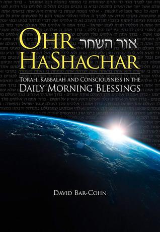 Ohr HaShachar: Torah, Kabbalah and Consciousness in the Daily Morning Blessings  by  David Bar-Cohn