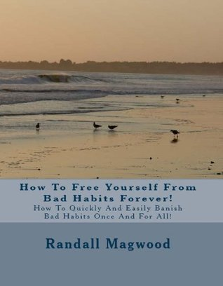How To Free Yourself From Bad Habits Forever! How To Quickly And Easily Banish Bad Habits Once And For All!  by  Randall Magwood