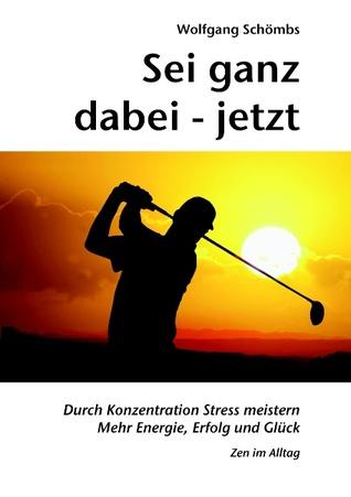 Sei ganz dabei - jetzt: Durch Konzentration Stress meistern - Mehr Energie, Erfolg und Glück - Zen im Alltag  by  Wolfgang Schömbs