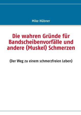 Die wahren Gründe für Bandscheibenvorfälle und andere (Muskel) Schmerzen:  by  Mike H. Bner