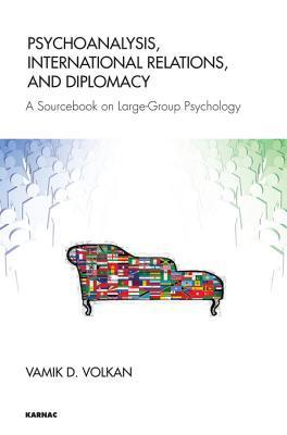 Psychoanalysis, International Relations, and Diplomacy: A Sourcebook on Large-Group Psychology Vamık D. Volkan