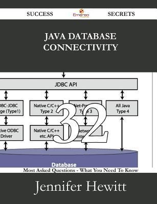 Java Database Connectivity 32 Success Secrets - 32 Most Asked Questions on Java Database Connectivity - What You Need to Know Jennifer Hewitt