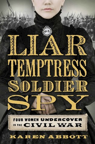 Liar, Temptress, Soldier, Spy: Four Women Undercover in the Civil War by Karen Abbott