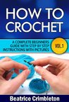 How To Crochet Vol. I. A Complete Beginners Guide with Step by Step instructions with Pictures!: Learn the Basics from Hook Selection , Yarn type and the Different Patterns. Become an Expert