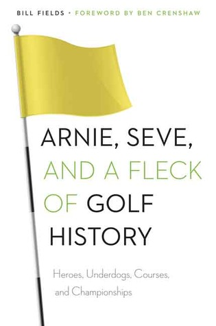Arnie, Seve, and a Fleck of Golf History: Heroes, Underdogs, Courses, and Championships  by  Bill Fields