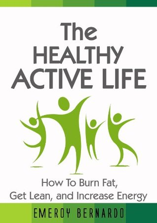 The Healthy, Active Life: How to Burn Fat, Get Lean, and Increase Energy (Fat Loss Book Series) Emeroy Bernardo