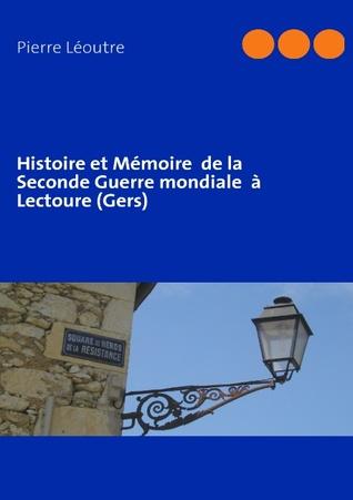 Histoire et Mémoire  de la Seconde Guerre mondiale  à Lectoure  by  Pierre L Outre