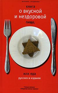 Книга о вкусной и нездоровой пище, или Еда русских в Израиле. Ученые записки Общества чистых тарелок Mikhail Gendelev