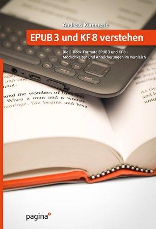 EPUB3 und KF8 verstehen: Die E-Book-Formate EPUB3 und KF8 – Möglichkeiten und Anreicherungen im Vergleich  by  Andreas Kämmerle