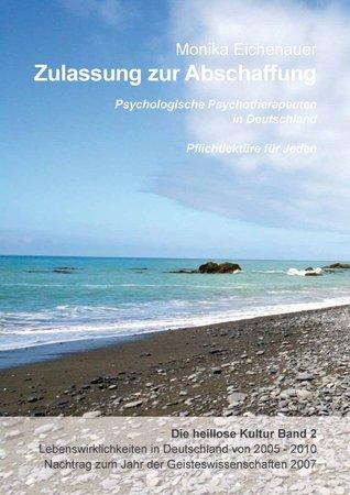 Zulassung zur Abschaffung - Die heillose Kultur - Band 2: Psychologische Psychotherapeuten in Deutschland - Pflichtlektüre für Jeden Monika Eichenauer