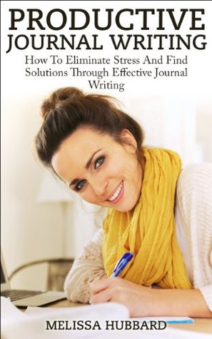 Productive Journal Writing: How To Eliminate Stress And Find Solutions Through Effective Journal Writing  by  Melissa Hubbard