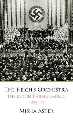 The Reichs Orchestra (1933-1945): The Berlin Philharmonic & National Socialism  by  Misha Aster