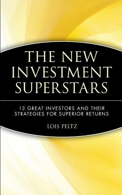 The New Investment Superstars: 13 Great Investors And Their Strategies For Superior Returns  by  Lois Peltz