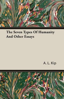 The Seven Types of Humanity and Other Essays  by  A.L. Kip