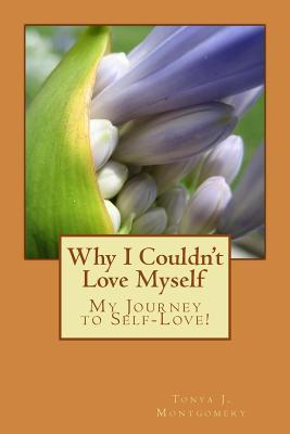 Why I Couldnt Love Myself: My Journey to Self-Love!  by  Tonya J Montgomery