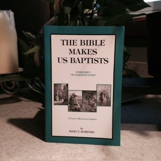 The Bible Makes Us Baptists, formerly In Edithas Days : A Tale of Religious Liberty Mary E. Bamford