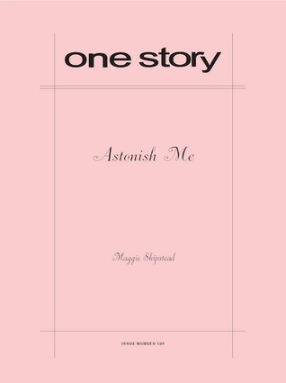 One Story, Issue number 189: Astonish Me  by  Maggie Shipstead
