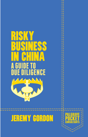 Risky Business In China. A Guide To Due Diligence by Jeremy  Gordon