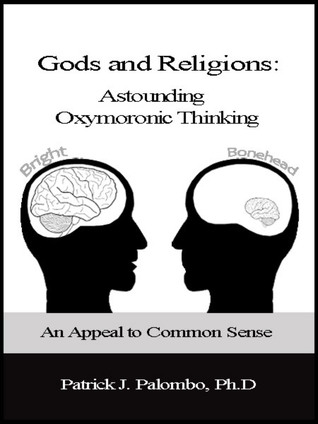 Astounding Oxymoronic Fantasies: Gods and Religions. An Appeal to Common Sense.  by  Patrick J. Palombo