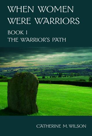 When Women Were Warriors Book I: The Warrior's Path (2010) by Catherine M. Wilson
