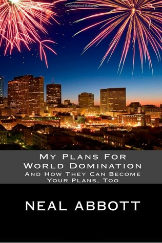 My Plans For World Domination: And How They Can Become Your Plans, Too  by  Neal Abbott