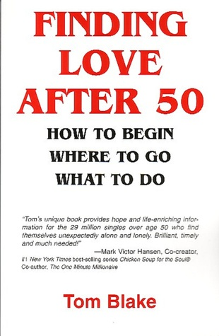 Finding Love After 50: How To Begin. Where To Go. What To Do  by  Tom Blake