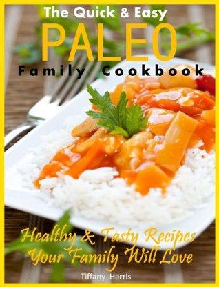 The Quick & Easy Paleo Family Cookbook: Healthy & Tasty Recipes Your Family Will Love Tiffany Harris