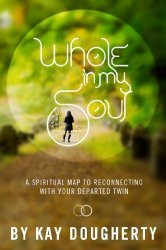 Whole In My Soul: A Spiritual Map To Reconnecting With Your Departed Twin Kay Dougherty