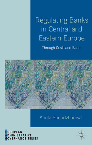Regulating Banks in Central and Eastern Europe: Through Crisis and Boom  by  Aneta Spendzharova