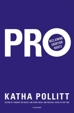 Pro: Reclaiming Abortion Rights by Katha Pollitt