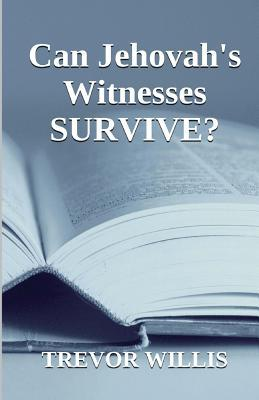 Can Jehovahs Witnesses Survive?: This Book Is Dedicated to Seekers of Truth. Truth Is Not Negotiable. Although It Can Be Ignored, It Exists in Every Trevor Willis