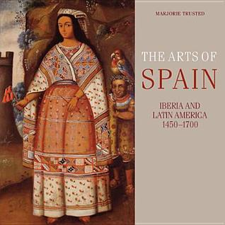 The Arts of Spain: Iberia and Latin America 1450-1700 Marjorie Trusted