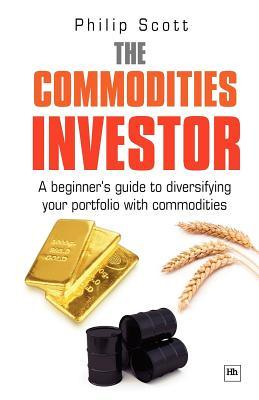 The Commodities Investor: A Beginners Guide to Diversifying Your Portfolio with Commodities  by  Philip Scott