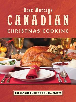 Rose Murrays Canadian Christmas Cooking: The Classic Guide to Holiday Feasts Elizabeth Baird