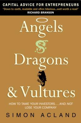 Angels, Dragons & Vultures: How to Tame Your Investors...and Not Lose Your Company Simon Acland