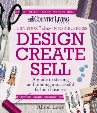 Design Create Sell: A Guide to Starting and Running a Successful Fashion Business Alison Lewy